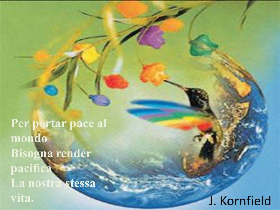 Per portar pace al mondo Bisogna render pacifica La nostra stessa vita. J. Kornfield