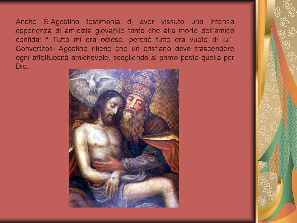 Anche S.Agostino testimonia di aver vissuto una intensa esperienza di amicizia giovanile tanto che alla morte dellamico confida: Tutto mi era odioso,