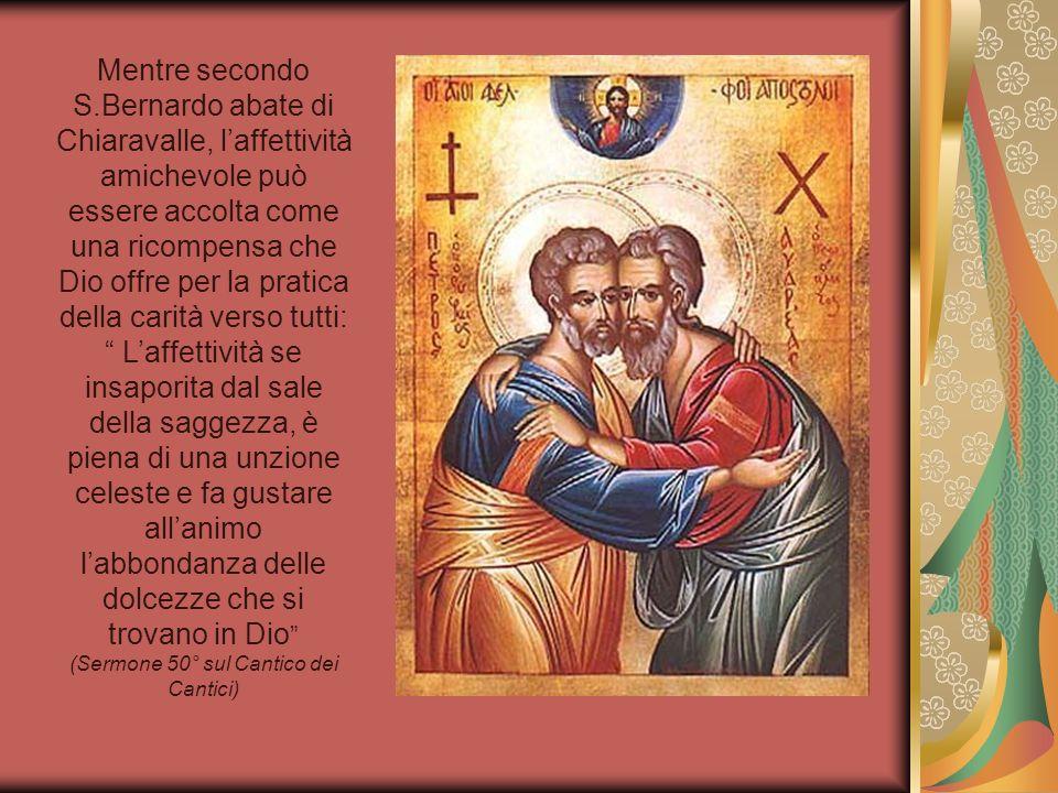Mentre secondo S.Bernardo abate di Chiaravalle, laffettività amichevole può essere accolta come una ricompensa che Dio offre per la pratica della cari