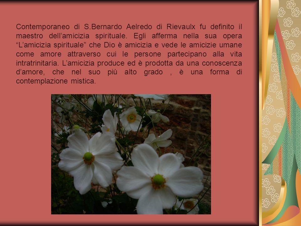 Contemporaneo di S.Bernardo Aelredo di Rievaulx fu definito il maestro dellamicizia spirituale. Egli afferma nella sua opera Lamicizia spirituale che