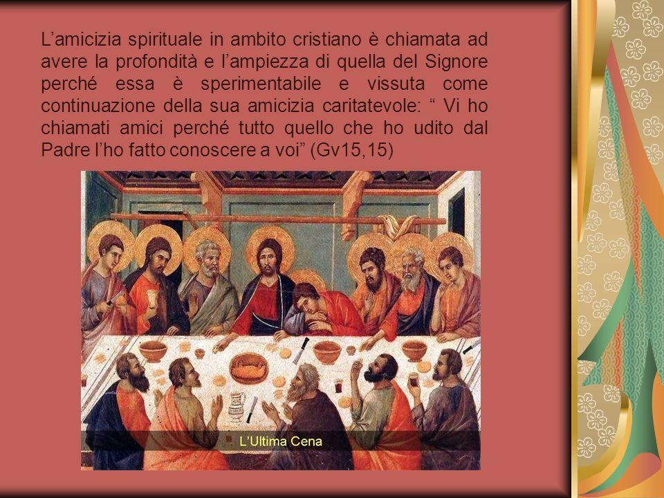 Nellamicizia spirituale sono uniti lonore e il fascino, la verità e la gioia, la dolcezza e la buona volontà, laffetto e lazione e tutte queste cose vengono da Cristo, progrediscono in Cristo e sono perfezionate in Cristo.