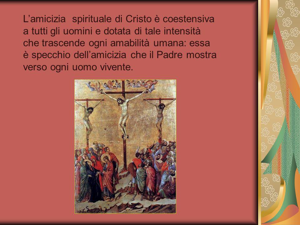 Lamicizia spirituale di Cristo è coestensiva a tutti gli uomini e dotata di tale intensità che trascende ogni amabilità umana: essa è specchio dellami