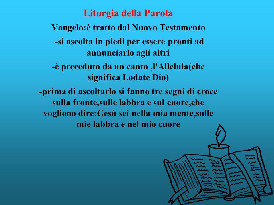 Liturgia della Parola Vangelo:è tratto dal Nuovo Testamento -si ascolta in piedi per essere pronti ad annunciarlo agli altri -è preceduto da un canto,