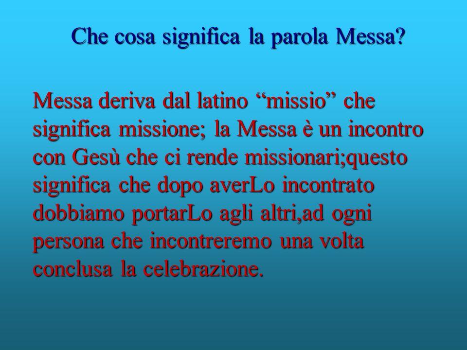 Messa deriva dal latino missio che significa missione; la Messa è un incontro con Gesù che ci rende missionari;questo significa che dopo averLo incont