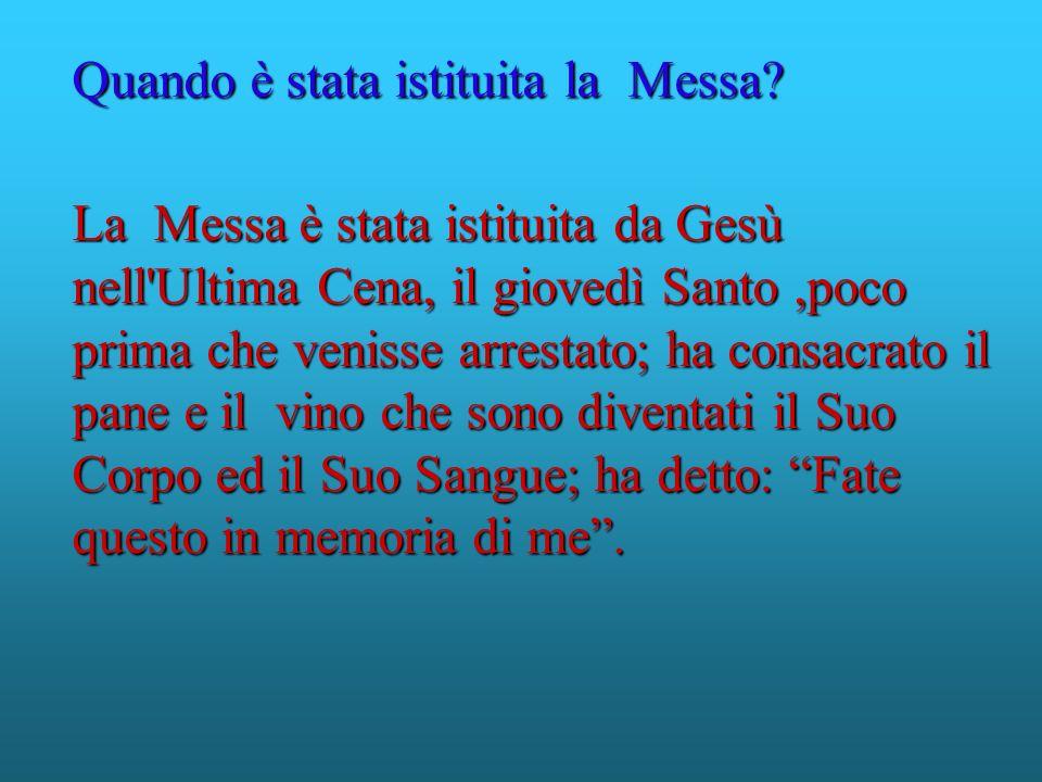 La Messa è stata istituita da Gesù nell'Ultima Cena, il giovedì Santo,poco prima che venisse arrestato; ha consacrato il pane e il vino che sono diven