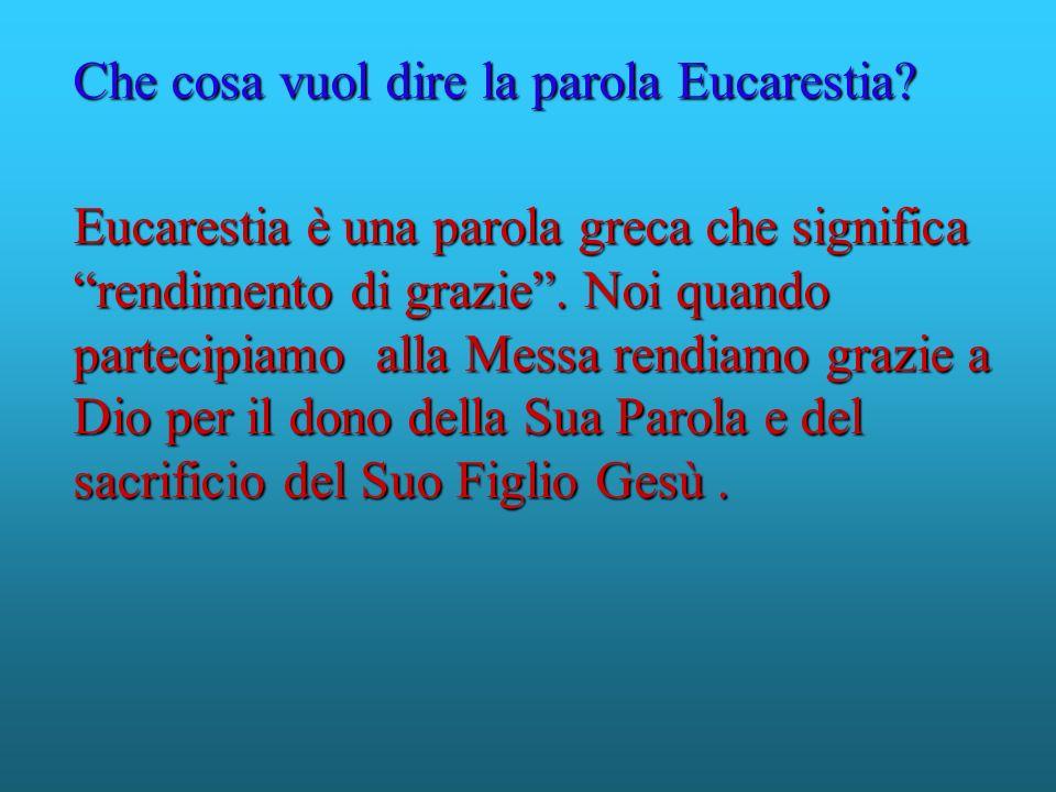 Eucarestia è una parola greca che significa rendimento di grazie. Noi quando partecipiamo alla Messa rendiamo grazie a Dio per il dono della Sua Parol