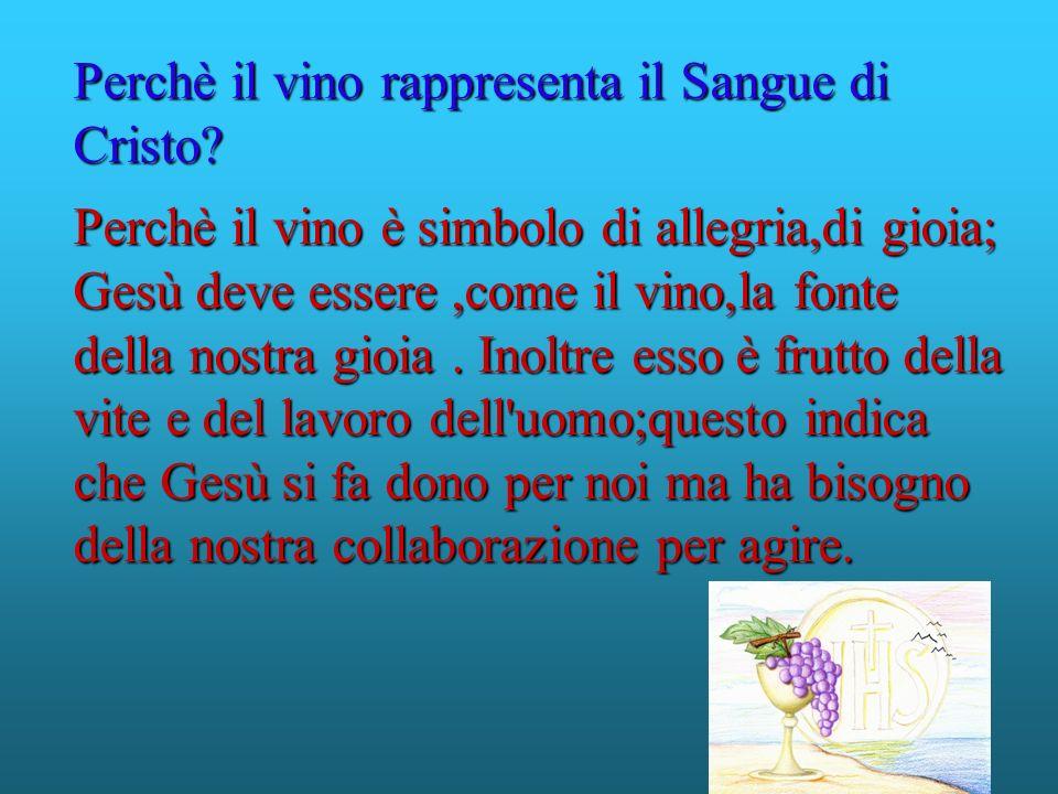 Perchè il vino è simbolo di allegria,di gioia; Gesù deve essere,come il vino,la fonte della nostra gioia. Inoltre esso è frutto della vite e del lavor