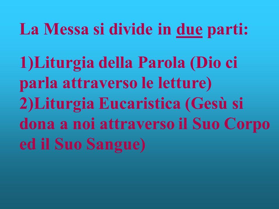 La Messa si divide in due parti: 1)Liturgia della Parola (Dio ci parla attraverso le letture) 2)Liturgia Eucaristica (Gesù si dona a noi attraverso il