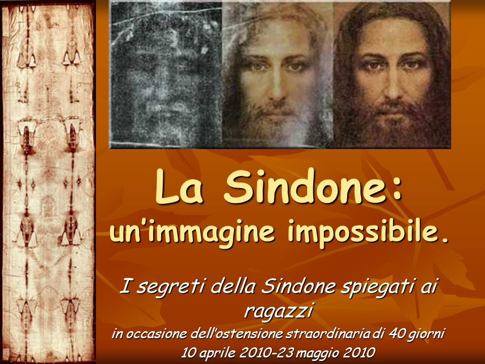La Sindone: unimmagine impossibile. I segreti della Sindone spiegati ai ragazzi in occasione dellostensione straordinaria di 40 giorni 10 aprile 2010-