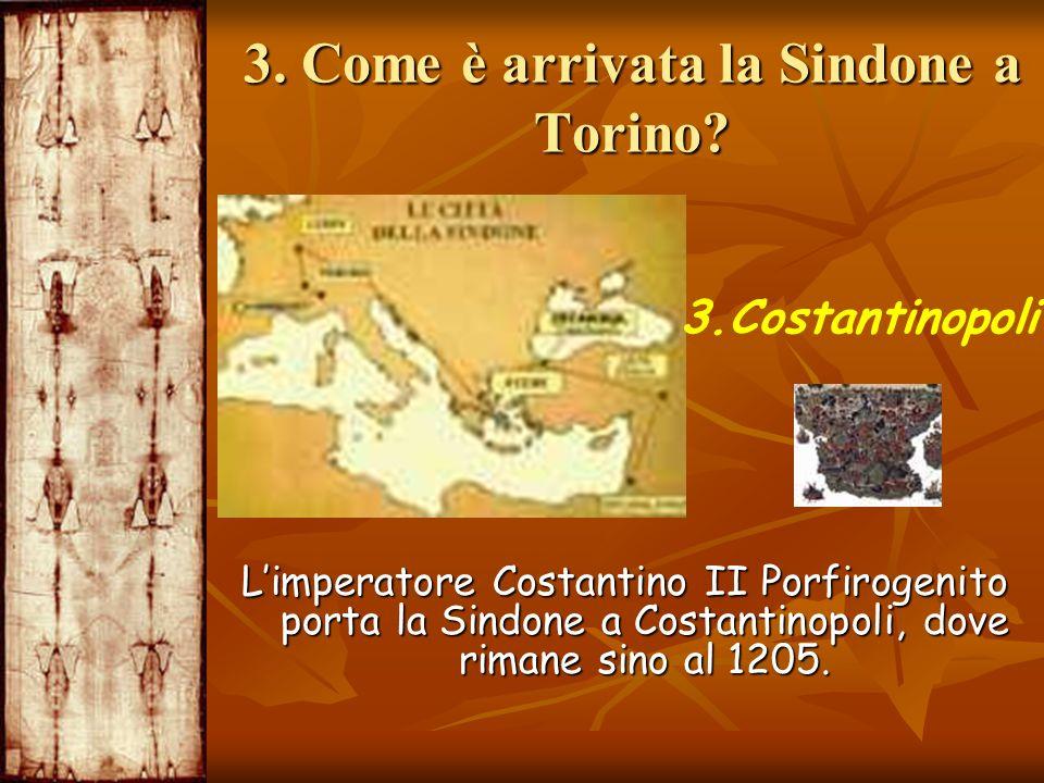 3. Come è arrivata la Sindone a Torino? 3.Costantinopoli Limperatore Costantino II Porfirogenito porta la Sindone a Costantinopoli, dove rimane sino a