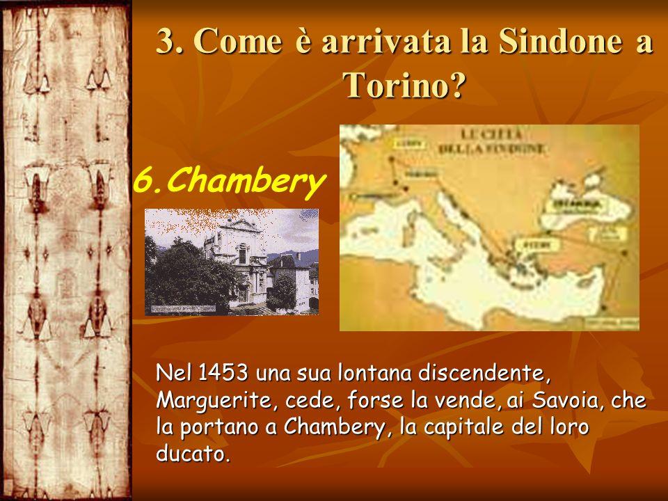 3. Come è arrivata la Sindone a Torino? 6.Chambery Nel 1453 una sua lontana discendente, Marguerite, cede, forse la vende, ai Savoia, che la portano a