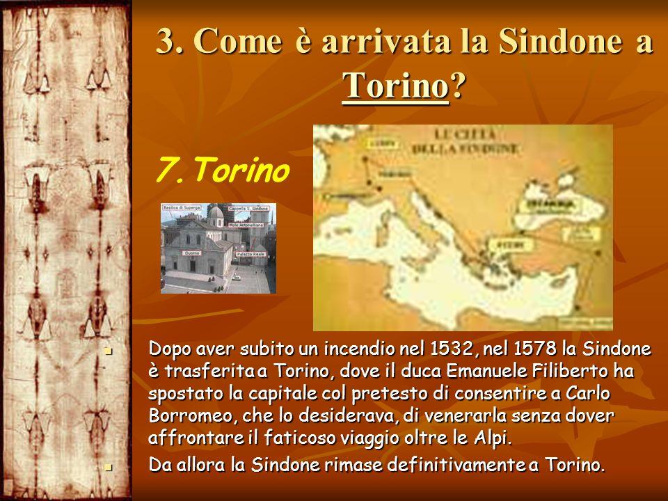 3. Come è arrivata la Sindone a Torino? Torino 7.Torino Dopo aver subito un incendio nel 1532, nel 1578 la Sindone è trasferita a Torino, dove il duca