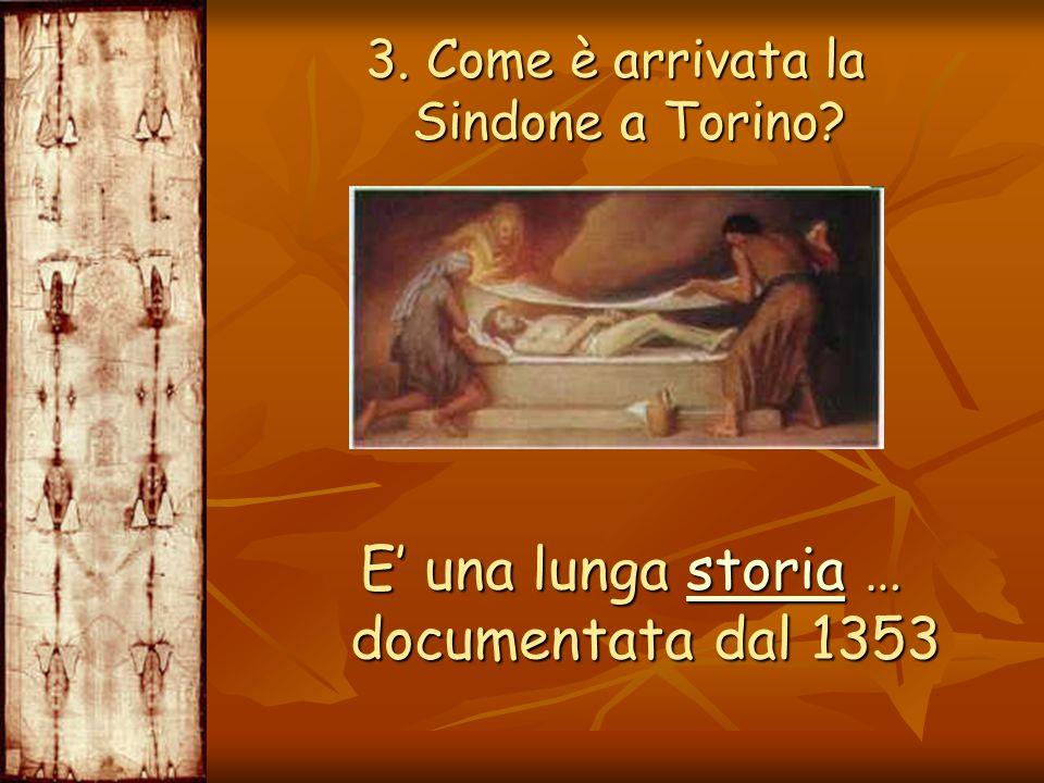 3. Come è arrivata la Sindone a Torino? 3. Come è arrivata la Sindone a Torino? E una lunga storia … documentata dal 1353 E una lunga storia … documen