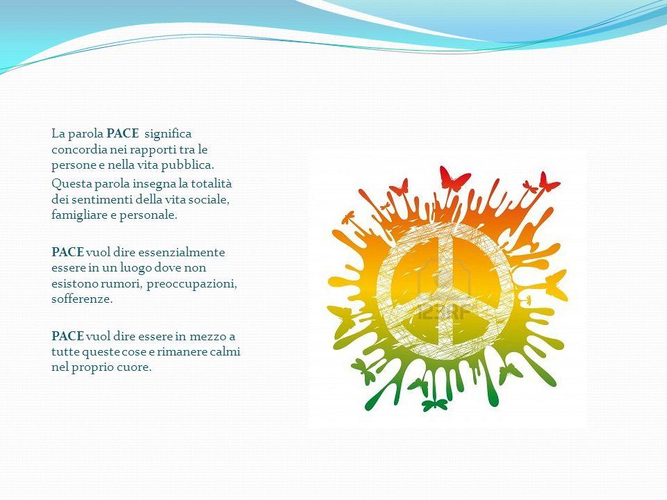 La parola PACE significa concordia nei rapporti tra le persone e nella vita pubblica. Questa parola insegna la totalità dei sentimenti della vita soci