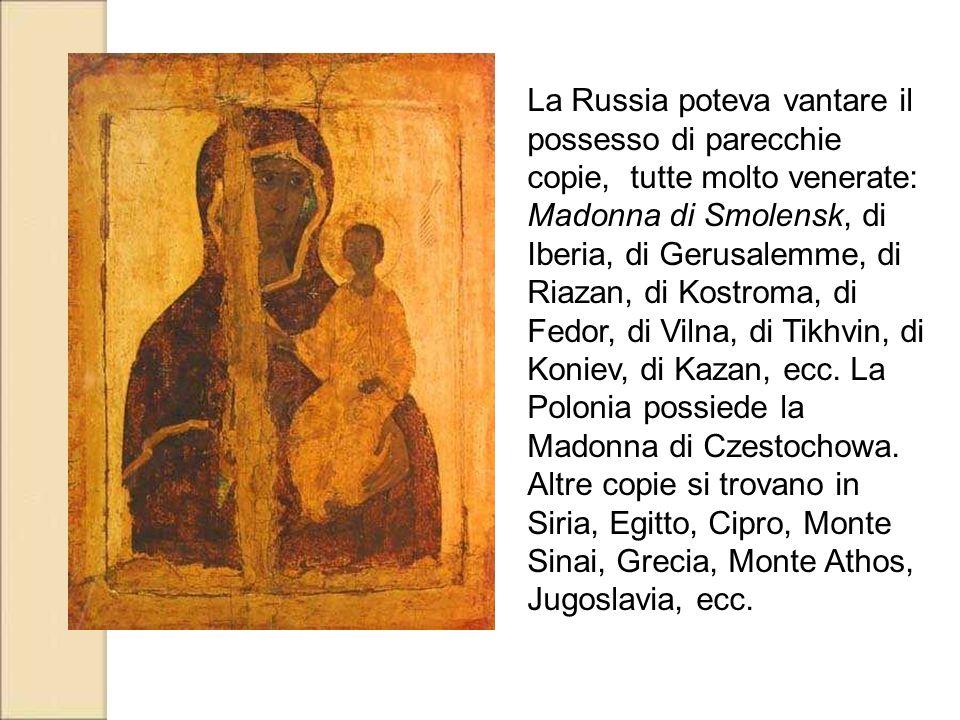 La Russia poteva vantare il possesso di parecchie copie, tutte molto venerate: Madonna di Smolensk, di Iberia, di Gerusalemme, di Riazan, di Kostroma,