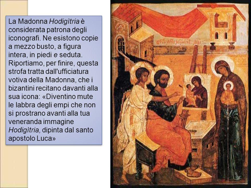 La Madonna Hodigìtria è considerata patrona degli iconografi. Ne esistono copie a mezzo busto, a figura intera, in piedi e seduta. Riportiamo, per fi