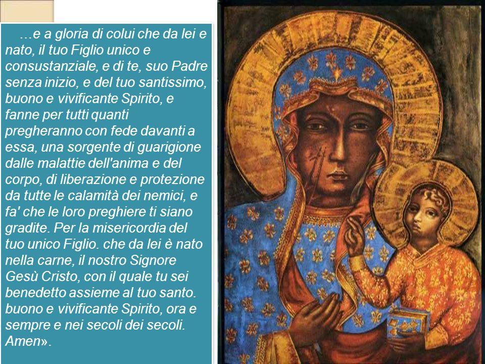 …e a gloria di colui che da lei e nato, il tuo Figlio unico e consustanziale, e di te, suo Padre senza inizio, e del tuo santissimo, buono e vivifican
