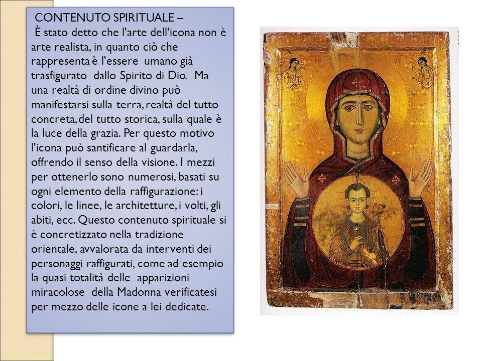 CONTENUTO SPIRITUALE – È stato detto che l'arte dell'icona non è arte realista, in quanto ciò che rappresenta è l'essere umano già trasfigurato dallo