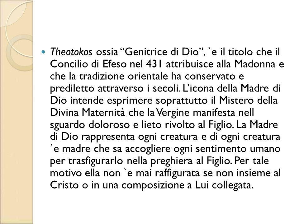 Theotokos ossia Genitrice di Dio, `e il titolo che il Concilio di Efeso nel 431 attribuisce alla Madonna e che la tradizione orientale ha conservato e