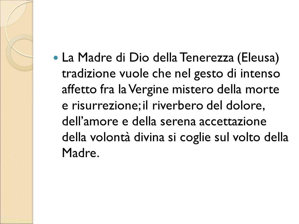 La Madre di Dio della Tenerezza (Eleusa) tradizione vuole che nel gesto di intenso affetto fra la Vergine mistero della morte e risurrezione; il river