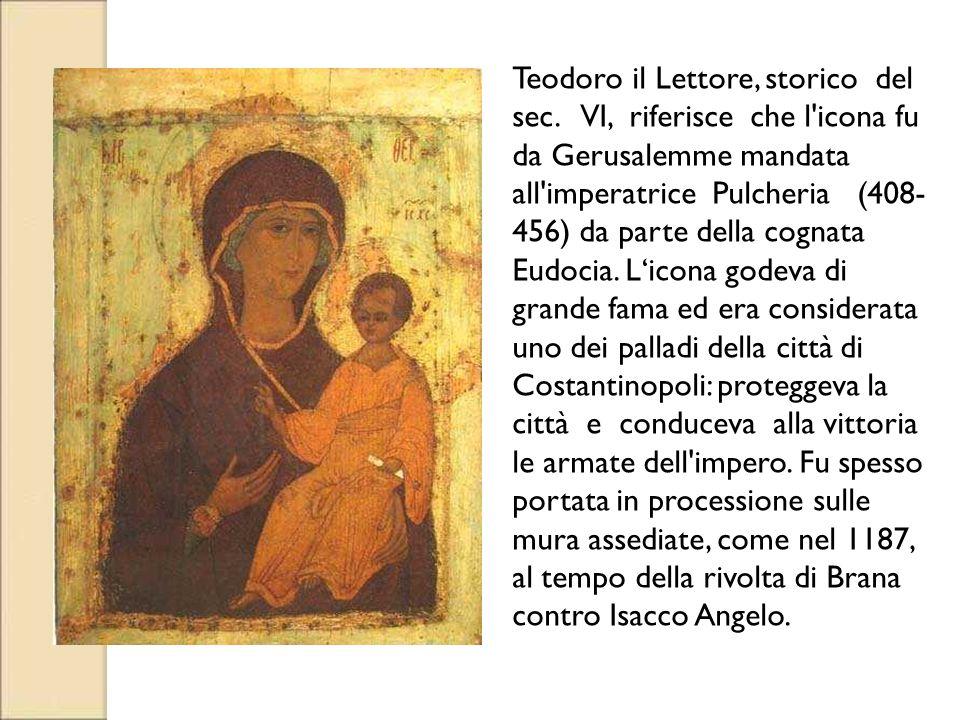 Teodoro il Lettore, storico del sec. VI, riferisce che l'icona fu da Gerusalemme mandata all'imperatrice Pulcheria (408- 456) da parte della cognata E