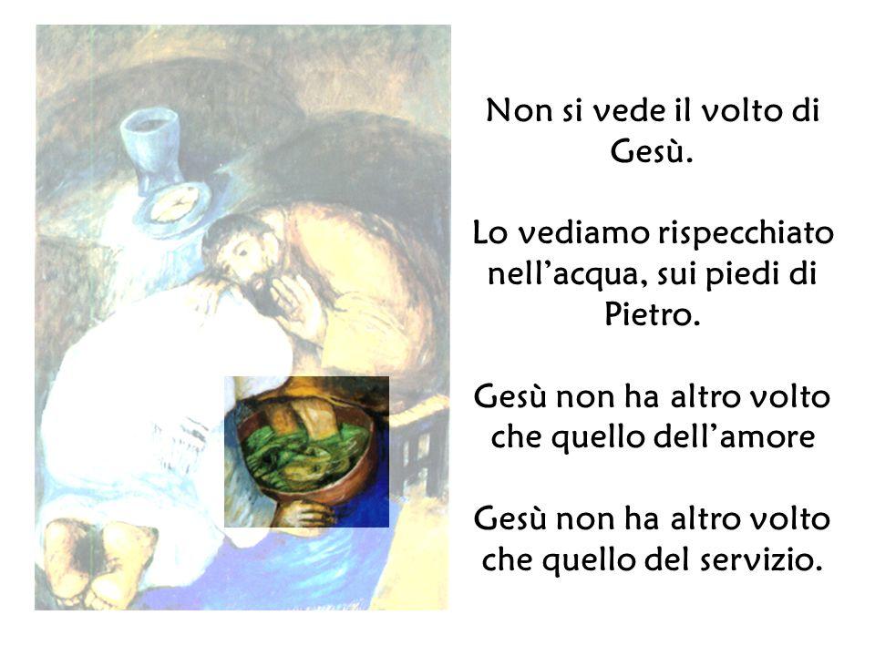 Non si vede il volto di Gesù. Lo vediamo rispecchiato nellacqua, sui piedi di Pietro. Gesù non ha altro volto che quello dellamore Gesù non ha altro v
