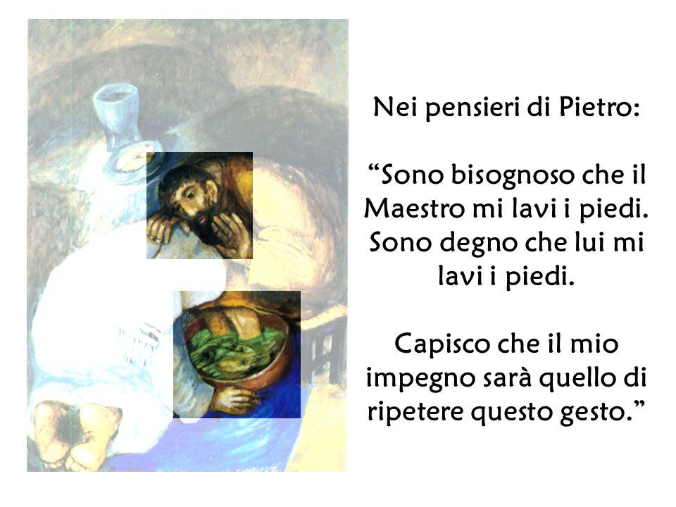 Nei pensieri di Pietro: Sono bisognoso che il Maestro mi lavi i piedi. Sono degno che lui mi lavi i piedi. Capisco che il mio impegno sarà quello di r