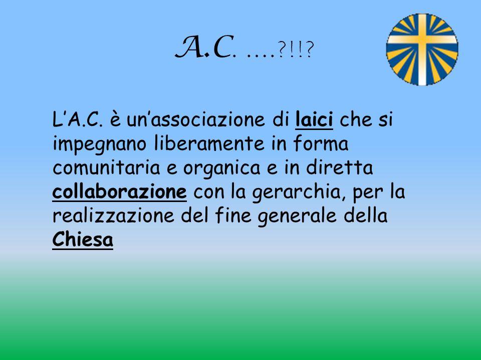 A.C. ….?!!? LA.C. è unassociazione di laici che si impegnano liberamente in forma comunitaria e organica e in diretta collaborazione con la gerarchia,