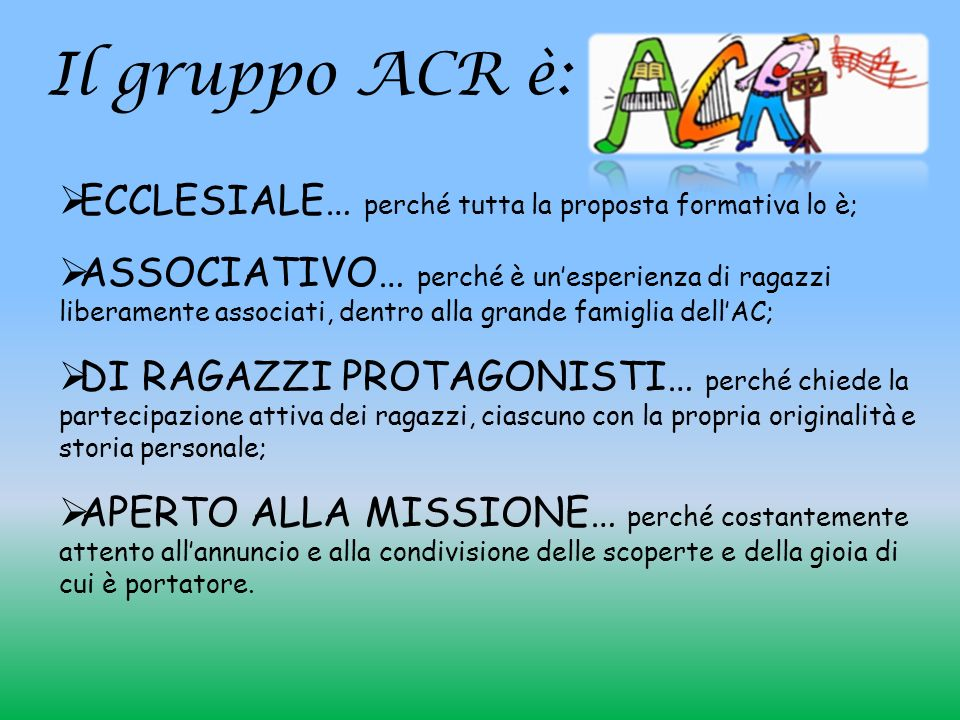 Il gruppo ACR è: ECCLESIALE… perché tutta la proposta formativa lo è; ASSOCIATIVO… perché è unesperienza di ragazzi liberamente associati, dentro alla