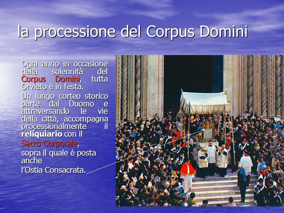 la processione del Corpus Domini Ogni anno in occasione della solennità del Corpus Domini, tutta Orvieto è in festa. Un lungo corteo storico parte dal