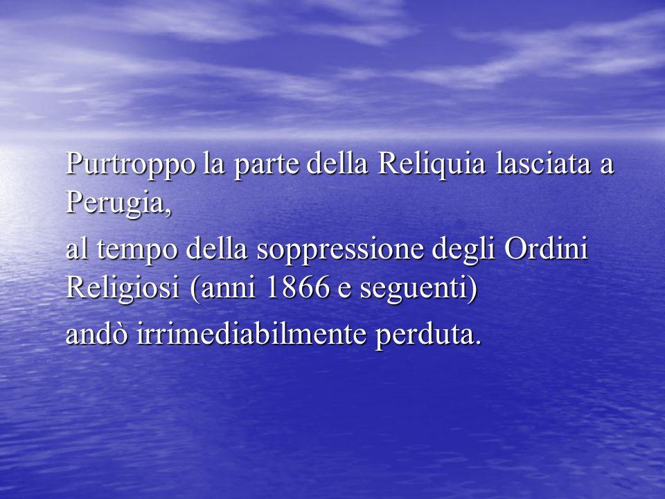 Purtroppo la parte della Reliquia lasciata a Perugia, al tempo della soppressione degli Ordini Religiosi (anni 1866 e seguenti) andò irrimediabilmente