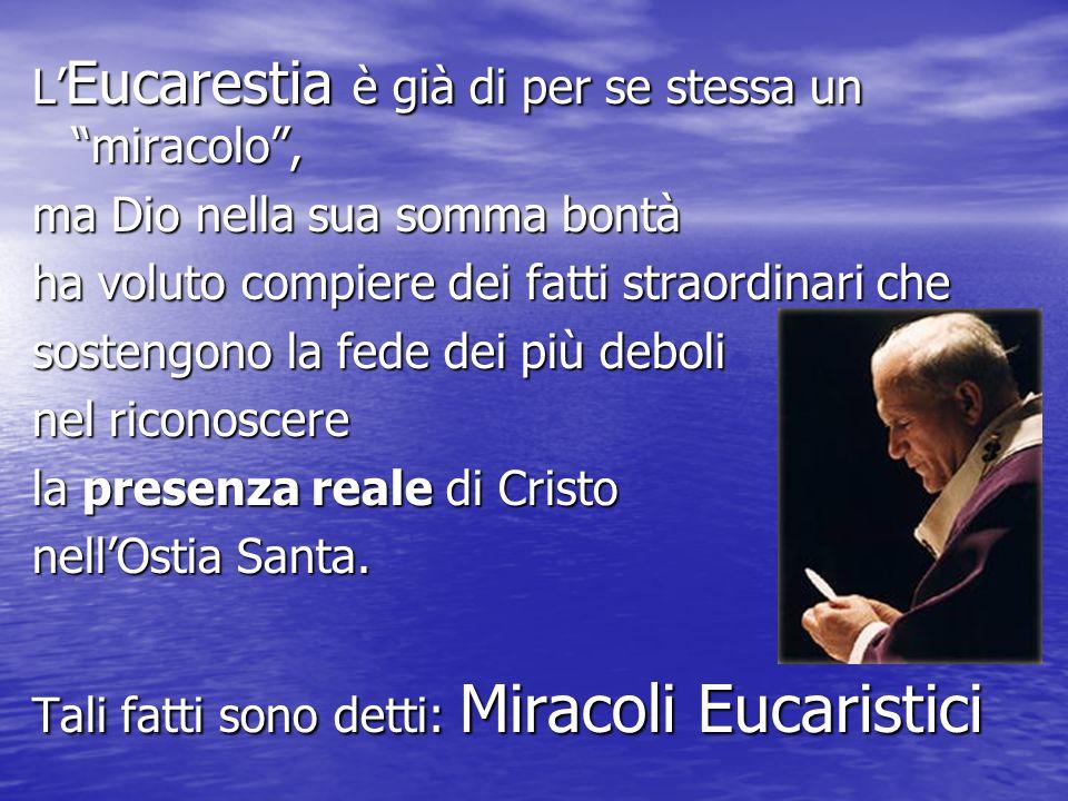 L Eucarestia è già di per se stessa un miracolo, ma Dio nella sua somma bontà ha voluto compiere dei fatti straordinari che sostengono la fede dei più
