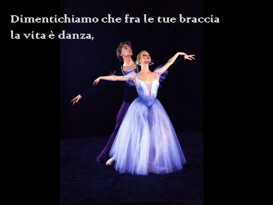 Dimentichiamo che fra le tue braccia la vita è danza,