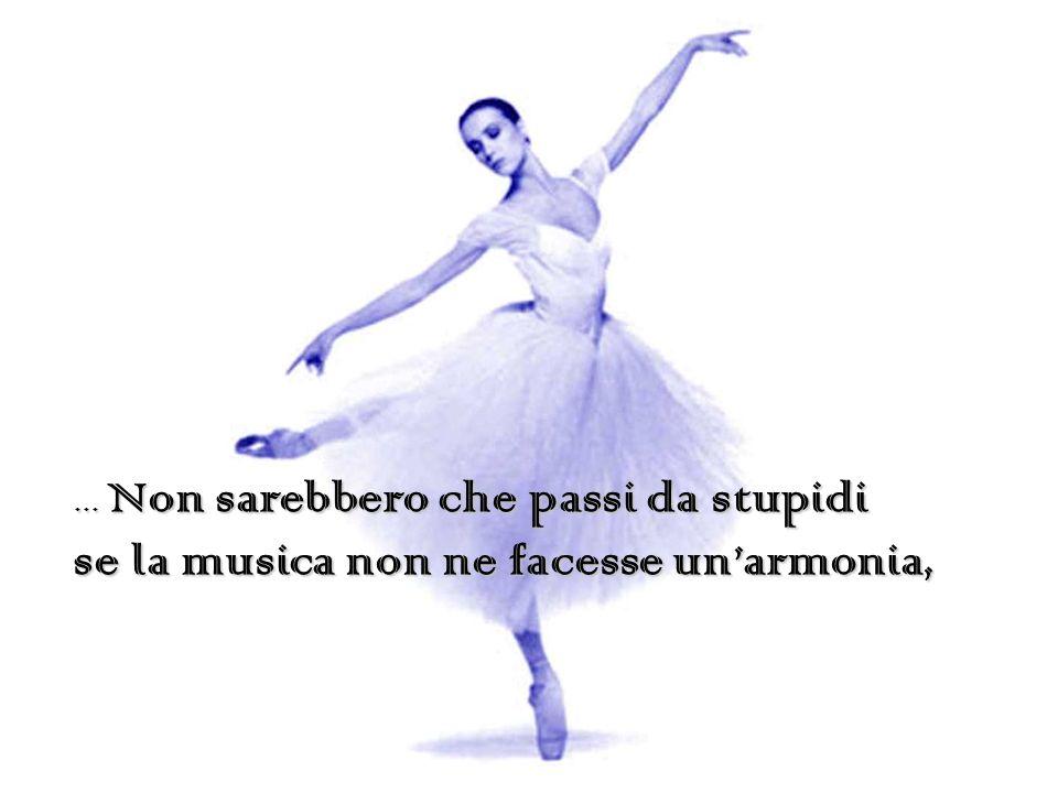 … Non sarebbero che passi da stupidi se la musica non ne facesse unarmonia,