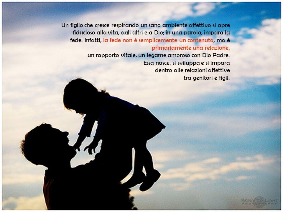 Un figlio che cresce respirando un sano ambiente affettivo si apre fiducioso alla vita, agli altri e a Dio; in una parola, impara la fede. Infatti, la