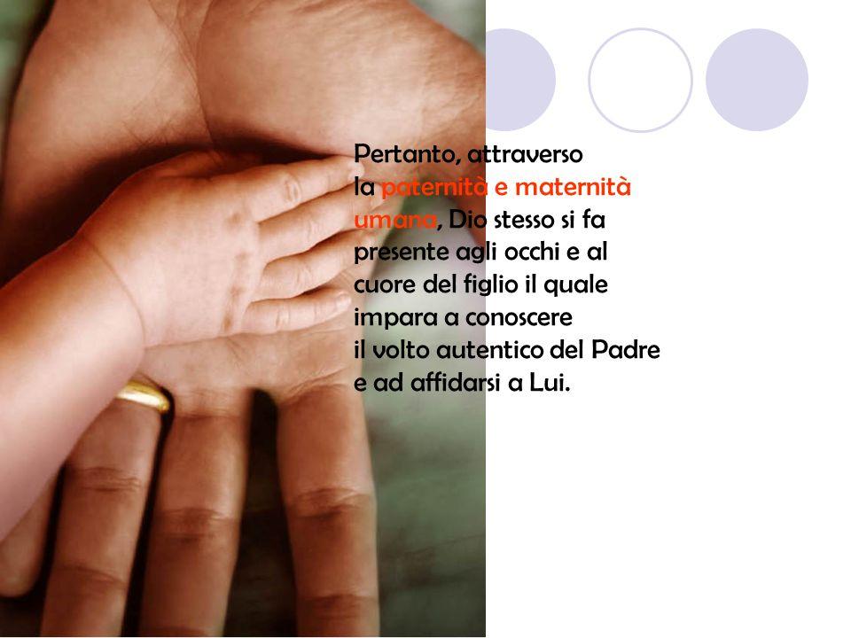 Pertanto, attraverso la paternità e maternità umana, Dio stesso si fa presente agli occhi e al cuore del figlio il quale impara a conoscere il volto a