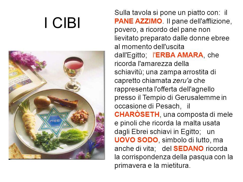 I CIBI Sulla tavola si pone un piatto con: il PANE AZZIMO. Il pane dell'afflizione, povero, a ricordo del pane non lievitato preparato dalle donne ebr