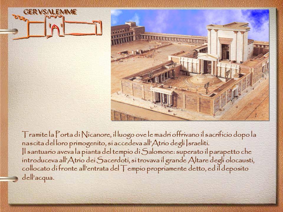 Gerusalemme Tramite la Porta di Nicanore, il luogo ove le madri offrivano il sacrificio dopo la nascita del loro primogenito, si accedeva allAtrio deg