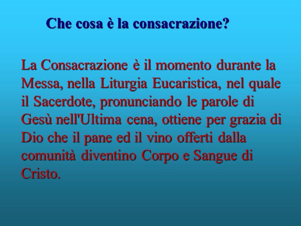 La Consacrazione è il momento durante la Messa, nella Liturgia Eucaristica, nel quale il Sacerdote, pronunciando le parole di Gesù nell'Ultima cena, o
