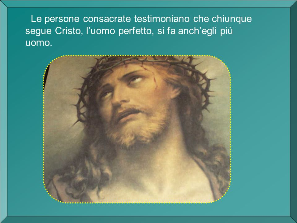 Le persone consacrate testimoniano che chiunque segue Cristo, luomo perfetto, si fa anchegli più uomo.