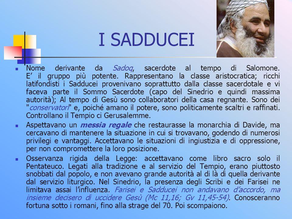 I SADDUCEI Nome derivante da Sadoq, sacerdote al tempo di Salomone. E il gruppo più potente. Rappresentano la classe aristocratica; ricchi latifondist