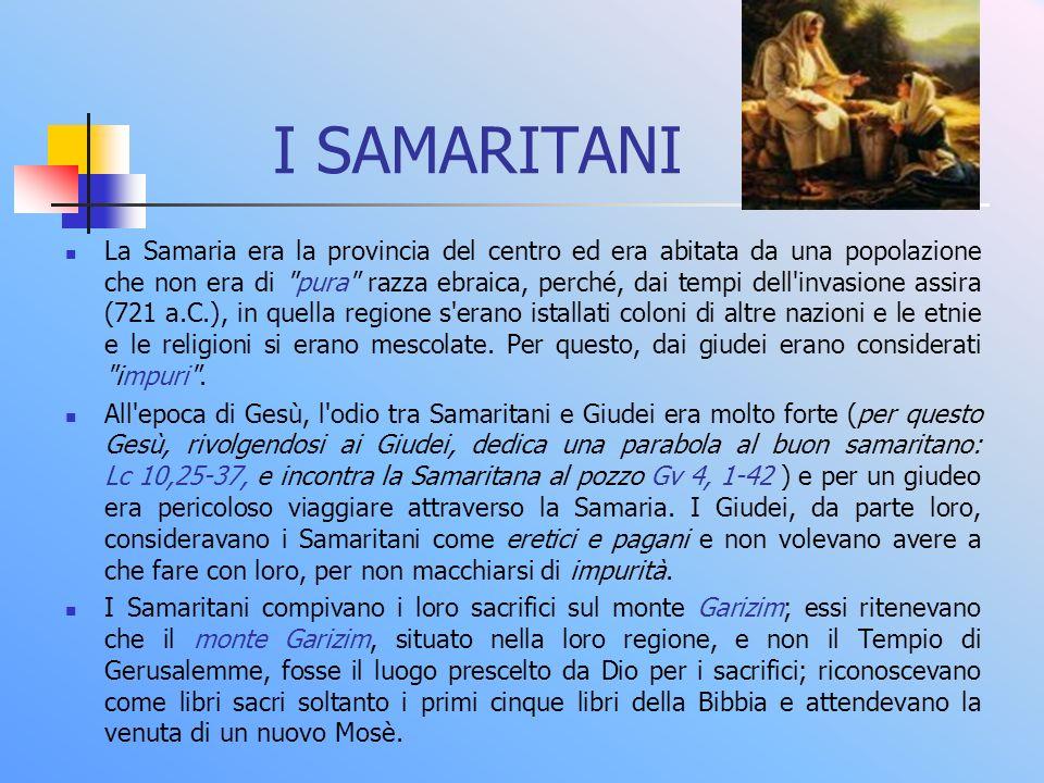 I SAMARITANI La Samaria era la provincia del centro ed era abitata da una popolazione che non era di pura razza ebraica, perché, dai tempi dell invasione assira (721 a.C.), in quella regione s erano istallati coloni di altre nazioni e le etnie e le religioni si erano mescolate.