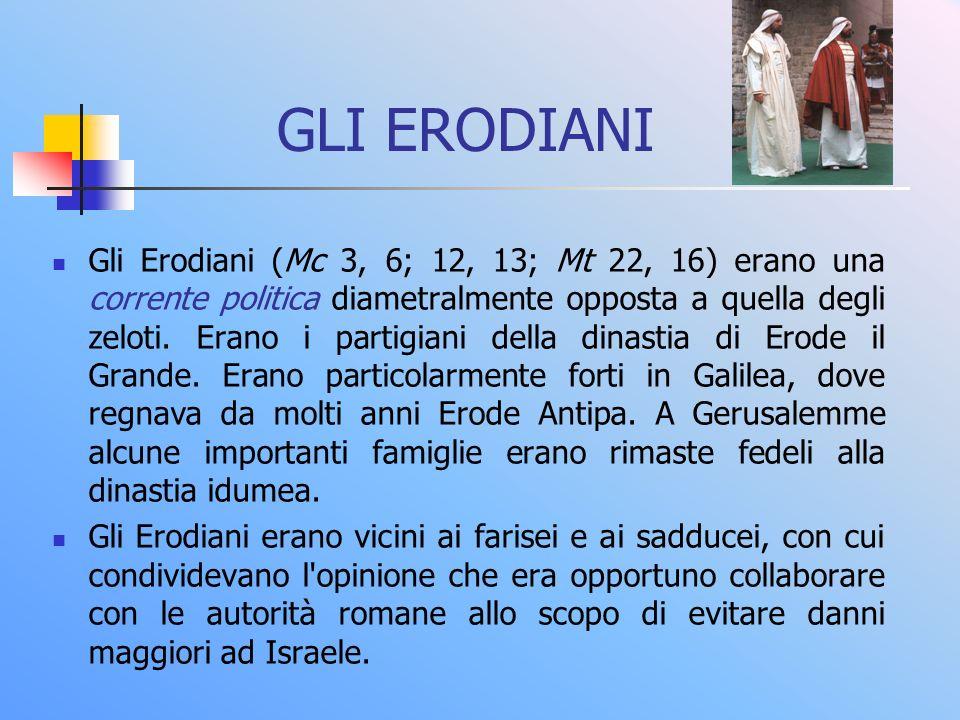 GLI ERODIANI Gli Erodiani (Mc 3, 6; 12, 13; Mt 22, 16) erano una corrente politica diametralmente opposta a quella degli zeloti. Erano i partigiani de
