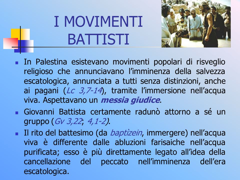 I MOVIMENTI BATTISTI In Palestina esistevano movimenti popolari di risveglio religioso che annunciavano limminenza della salvezza escatologica, annunc