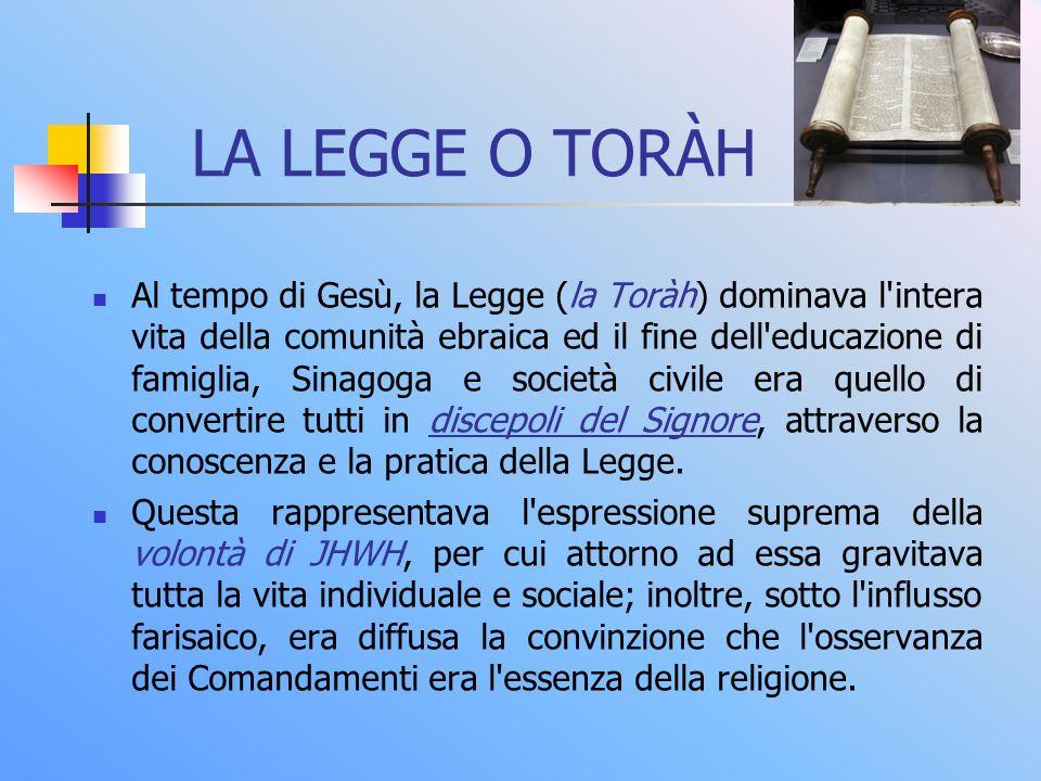 LA LEGGE O TORÀH Al tempo di Gesù, la Legge (la Toràh) dominava l intera vita della comunità ebraica ed il fine dell educazione di famiglia, Sinagoga e società civile era quello di convertire tutti in discepoli del Signore, attraverso la conoscenza e la pratica della Legge.