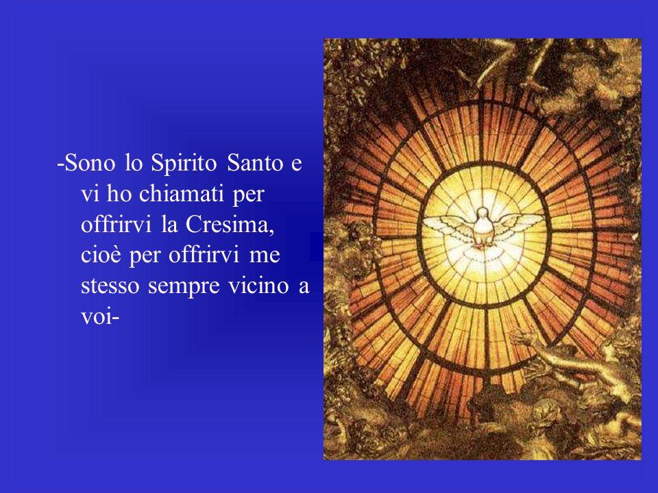 -Sono lo Spirito Santo e vi ho chiamati per offrirvi la Cresima, cioè per offrirvi me stesso sempre vicino a voi-