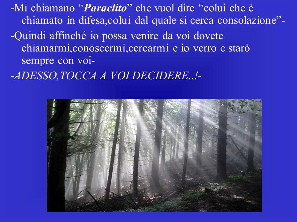 -Mi chiamano Paraclito che vuol dire colui che è chiamato in difesa,colui dal quale si cerca consolazione- -Quindi affinché io possa venire da voi dov