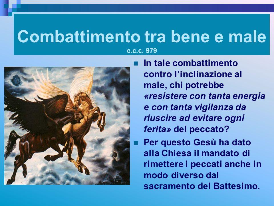 Combattimento tra bene e male c.c.c. 979 In tale combattimento contro linclinazione al male, chi potrebbe «resistere con tanta energia e con tanta vig