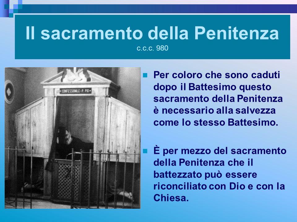 Il sacramento della Penitenza c.c.c. 980 Per coloro che sono caduti dopo il Battesimo questo sacramento della Penitenza è necessario alla salvezza com