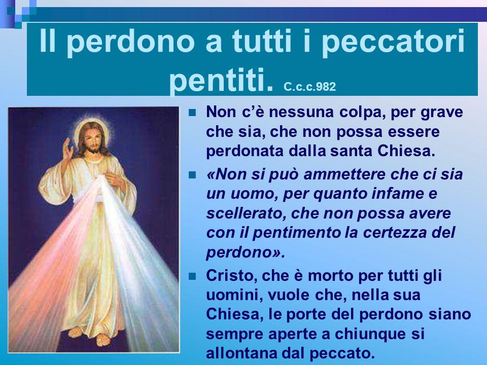Il perdono a tutti i peccatori pentiti. C.c.c.982 Non cè nessuna colpa, per grave che sia, che non possa essere perdonata dalla santa Chiesa. «Non si